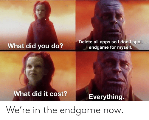Marvel Comics, Apps, and Endgame: What did you do?  Delete all apps so I don't spoil  endgame for myself.  What did it cost?  Everything. We're in the endgame now.