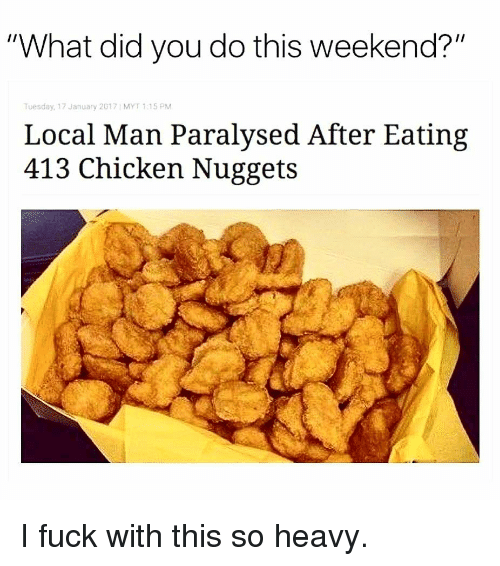 """Memes, Chicken, and Fuck: """"What did you do this weekend?""""  Tuesday, 17 January 2017 MYT 1.15 PM  Local Man Paralysed After Eating  413 Chicken Nuggets I fuck with this so heavy."""