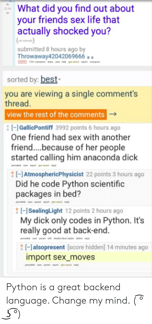 Anaconda, Friends, and Life: What did you find out about  your friends sex life that  actually shocked you?  (t)  submitted 8 hours ago by  Throwaway42042069666  sorted by: best  you are viewing a single comment's  thread.  view the rest of the comments  tGallicPontiff 3992 points 6 hours ago  One friend had sex with another  friend....because of her people  started calling him anaconda dick  tHAtmosphericPhysicist 22 points 3 hours ago  Did he code Python scientific  packages in bed?  HSealingLight 12 points 2 hours ago  My dick only codes in Python. It's  really good at back-end.  tHalsopresent [score hidden] 14 minutes ago  import sex_moves  ply Python is a great backend language. Change my mind. ( ͡° ͜ʖ ͡°)