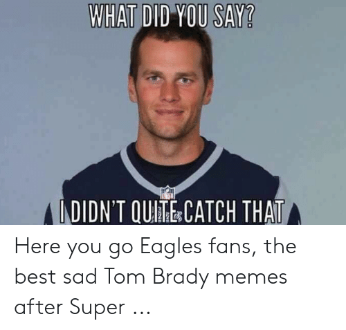 Tom Brady Memes: WHAT DID YOU SAY?  LDDN'T OUI乖&CATCH THAT Here you go Eagles fans, the best sad Tom Brady memes after Super ...