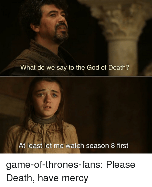 Game of Thrones, God, and Tumblr: What do we say to the God of Death?  At least let me watch season 8 first game-of-thrones-fans:  Please Death, have mercy