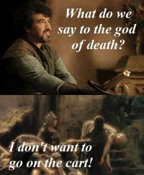 I Dont Want: What do we  say to the god  of death?  I don't want to  go on the cart!