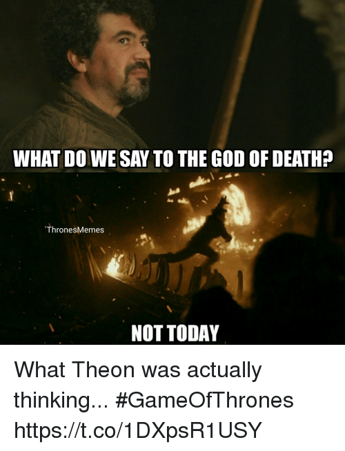 God, Death, and Today: WHAT DO WE SAY TO THE GOD OF DEATH?  ThronesMemes  NOT TODAY What Theon was actually thinking... #GameOfThrones https://t.co/1DXpsR1USY