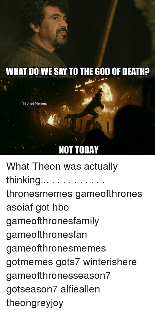 God, Hbo, and Memes: WHAT DO WE SAY TO THE GOD OF DEATH?  ThronesMemes  NOT TODAY What Theon was actually thinking... . . . . . . . . . . thronesmemes gameofthrones asoiaf got hbo gameofthronesfamily gameofthronesfan gameofthronesmemes gotmemes gots7 winterishere gameofthronesseason7 gotseason7 alfieallen theongreyjoy