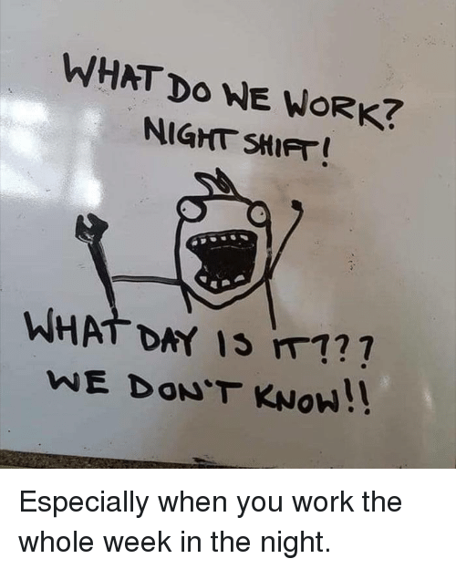 Dank, Work, and 🤖: WHAT Do WE WORK?  NIGHT SHIFT  WHAT DAY Is m1?  WE DON'T KNOW!! Especially when you work the whole week in the night.