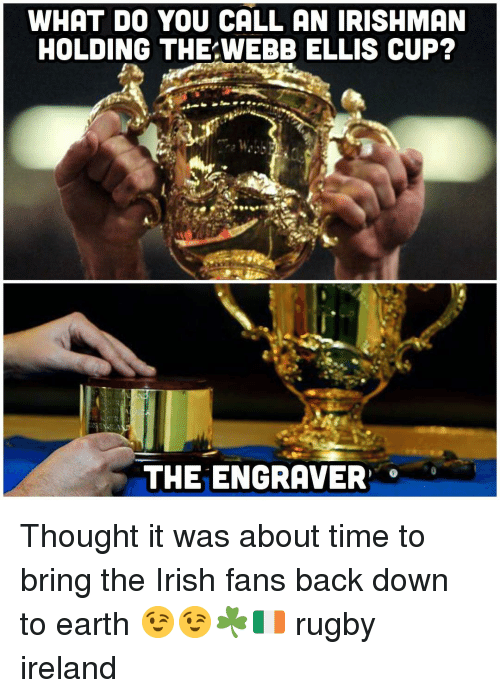 Irish, Earth, and Ireland: WHAT DO YOU CALL AN IRISHMAN  HOLDING THE WEBB ELLIS CUP?  THE ENGRAVER Thought it was about time to bring the Irish fans back down to earth 😉😉☘️🇮🇪 rugby ireland