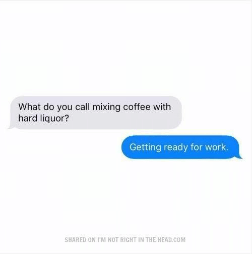 Head, Work, and Coffee: What do you call mixing coffee with  hard liquor?  Getting ready for work.  SHARED ON I'M NOT RIGHT IN THE HEAD.COM