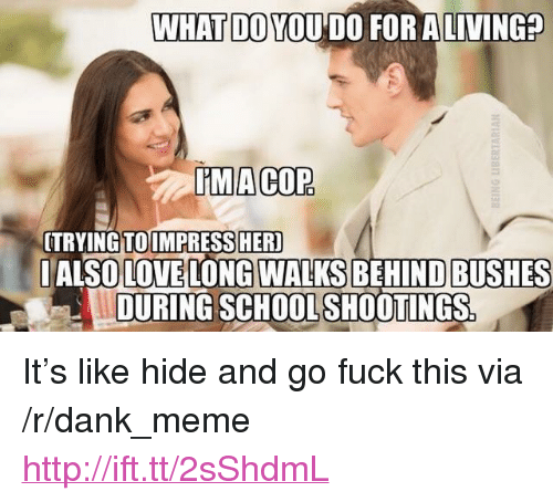 """Dank, Love, and Meme: WHAT DO YOU DO FOR ALIVING?  IMACOP  TRYINGTOIMPRESSHER  IALSO LOVE LONG WALKS BEHIND BUSHES  DURING SCHOOLSHOOTINGS <p>It&rsquo;s like hide and go fuck this via /r/dank_meme <a href=""""http://ift.tt/2sShdmL"""">http://ift.tt/2sShdmL</a></p>"""