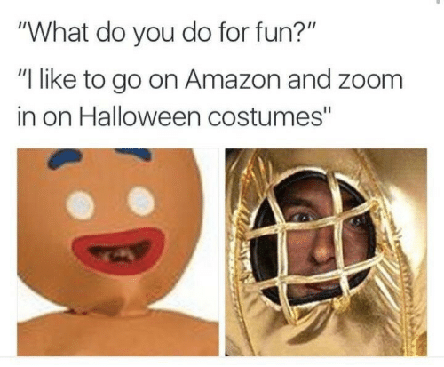 "Costumes: ""What do you do for fun?""  ""I like to go on Amazon and zoom  in on Halloween costumes"""