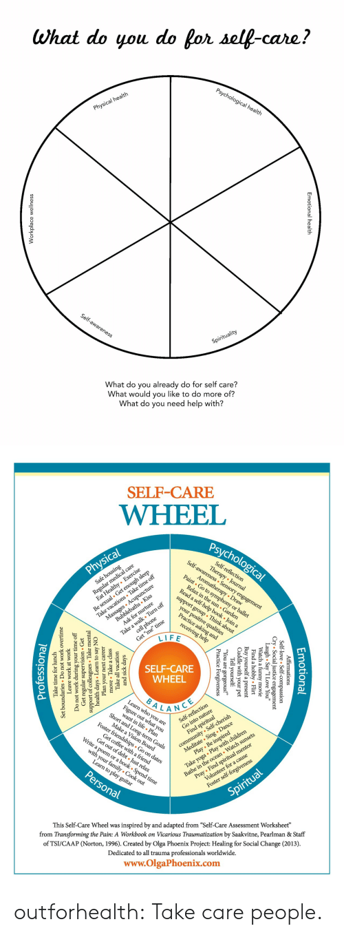 "Ays: What do you do for self-care?  Psychological health  Physical health  Self-awareness  Spirituality  What do you already do for self care?  What would you like to do more of?  What do you need help with?  nal health  Emotion  lace wellnes  Workp   SELF-CARE  WHEEL  Psychological  Self-awareness Sensory engagement  Regul l care  zealthy Exercise  Self-reflection  Therapy Journal  Physical  Be sexual. Get enough sleep  Take vacations Take time off  Massages Acupuncture  Aromatherapy Draw  Paint Go to symphony or ballet  Safe housing  Relax in the sun Garden  Read a self-help book . Join a  Bubblebaths Kiss  Ask for nurture  support group Think about  Take a walk Turn off  cell phone  your positive qualities  Practice asking and  Get ""me"" time  LIFE  receiving help  SELF-CARE  WHEEL  BALANCE  Learn who you are  Fige at you  Short and Long-term Goals  lection  community Self-cherish  Meditate Sing . Dance  Play Be inspired  Self-refle  Make a Vision Board  Foster friendships Go on dates  Take yoga Play with children  Bathe in the ocean Watch sunsets  Find spiritual  Get coffee witha friend  Get out of debt Just relax  Write a poem or a book . Spend time  Pray Find spiritual mentor  Volunteer for a cause  with your family Cook out  Learn to play guitar  Personal  Foster self-forgiveness  Spiritual  inspired by and adapted from ""Self-Care Assessment Worksheet""  from Transforming the Pain: A Workbook on Vicarious Traumatization by Saakvitne, Pearlman & Staff  This Self-Care Wheel was  of TSI/CAAP (Norton, 1996). Created by Olga Phoenix Project: Healing for Social Change (2013)  Dedicated to all trauma professionals worldwide.  www.OlgaPhoenix.com  Emotio  tional  mations  .ice essio  gement  Affir  -love  l  Self-  y ""I Love You""  ovie  Cry Socia  gh . Sa  Laatch a  Flirt  l  obby.  Find a  Buy yourself  Cuddle with  your  a present  pet  Tell yourself  1 are  e  Forgiveness  ic  Pract  and sick da  Take all  move Take a class  ays  vacation  Plan your  days Learn  support of collesTake m  Get regular  Do not work during  next career  to say NO  sion Get  ervi  mental  Leave  work at work  undaries Do  Set  your time off  not work overtime  Take time for lunch  Professiona outforhealth: Take care people."