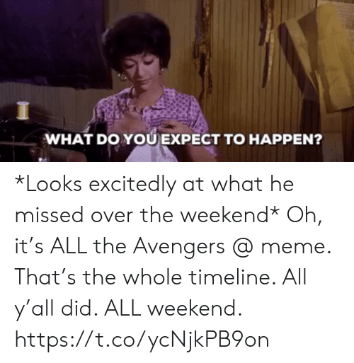 Avengers Meme: WHAT DO YOU EXPECT TO HAPPEN? *Looks excitedly at what he missed over the weekend* Oh, it's ALL the Avengers @ meme.  That's the whole timeline. All y'all did. ALL weekend. https://t.co/ycNjkPB9on