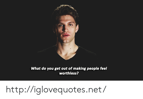 Http, Net, and You: What do you get out of making people feel  worthless? http://iglovequotes.net/
