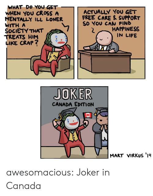 Mentally Ill: WHAT DO YOU GET  WHEN YOU CROSS A  MENTALLY ILL LONER  WITH A  SOCIETY THAT  TREATS HIM  LIKE CRAP?  ACTUALLY YoU GET  FREE CARE & SUPPORT  SO YOU CAN FIND  HAPPINESS  IN LIFE  JOKER  CANADA EDITION  MART VIRKUS '1q awesomacious:  Joker in Canada