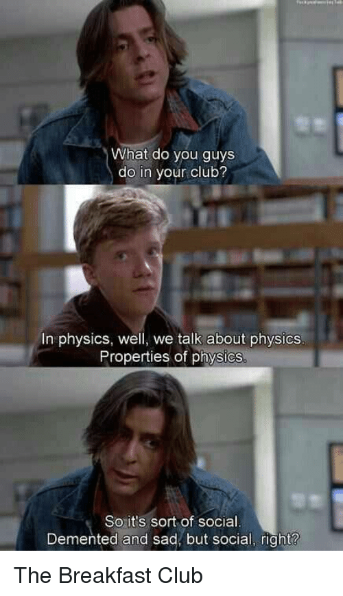 Club, Memes, and Breakfast: What do you guys  do in your club?  In physics, well, we talk about physics  Properties of physics  So it's sort of social  Demented and sad, but social, right? The Breakfast Club