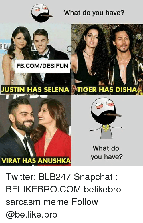 Be Like, Meme, and Memes: What do you have?  FB.COM/DESIFUN  JUSTIN HAS SELENA  TIGER HAS DISHA  What do  you have?  VIRAT HAS ANUSHKA Twitter: BLB247 Snapchat : BELIKEBRO.COM belikebro sarcasm meme Follow @be.like.bro