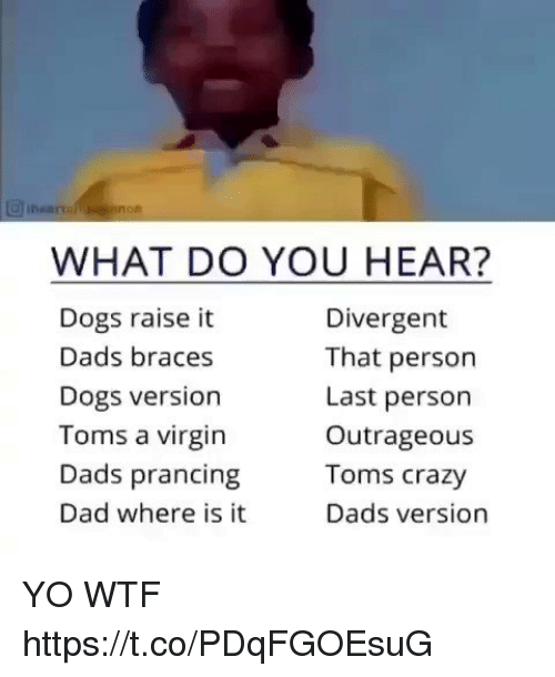 Toms: WHAT DO YOU HEAR?  Dogs raise it  Dads braces  Dogs version  Toms a virgin  Dads prancing  Dad where is it  Divergent  That person  Last person  Outrageous  Toms crazy  Dads version YO WTF https://t.co/PDqFGOEsuG