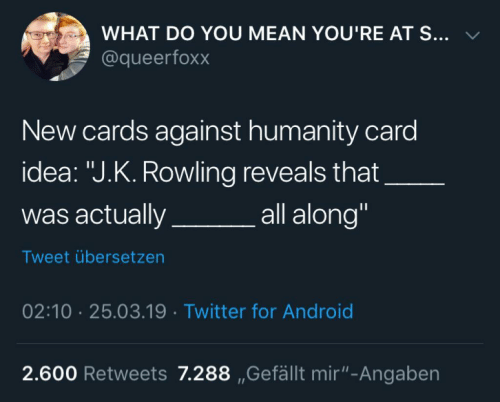 "J. K. Rowling: WHAT DO YOU MEAN YOU'RE AT S... v  @queerfoxx  New cards against humanity card  idea: ""J.K. Rowling reveals that  was actuallya  all along""  Tweet übersetzen  02:10 25.03.19 Twitter for Android  2.600 Retweets 7.288 ,Gefällt mir""-Angaben"