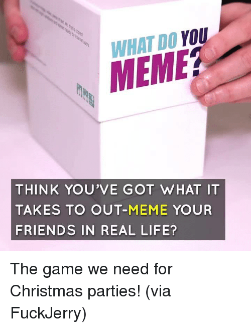 Christmas, Dank, and Friends: WHAT DO YOU  MEME?  THINK YOU'VE GOT WHAT IT  TAKES TO OUT-MEME YOUR  FRIENDS IN REAL LIFE? The game we need for Christmas parties!  (via FuckJerry)