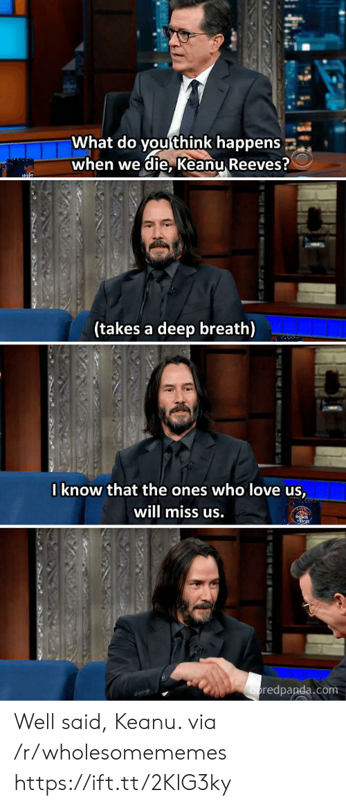 well said: What do you think happens  when we die, Keanu Reeves?  sn  (takes a deep breath)  Iknow that the ones who love us,  will miss us.  en  boredpanda.com  tu Well said, Keanu. via /r/wholesomememes https://ift.tt/2KlG3ky