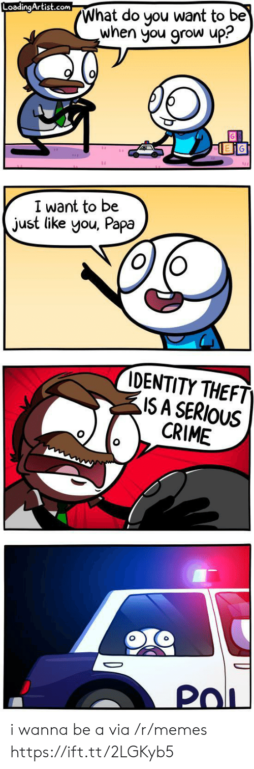 Theft: What do you want to be  when you grow up?  LoadingArtist.com  I want to be  just like you, Papa  IDENTITY THEFT  ISA SERIOUS  CRIME  PoL i wanna be a via /r/memes https://ift.tt/2LGKyb5