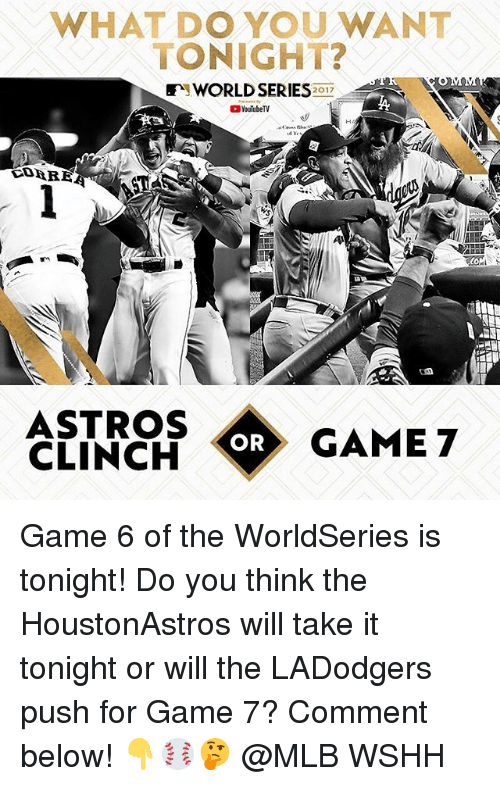 Astros: WHAT DO YOU WANT  TONIGHT?  WORLD SEE  2017  YouTubeTV  ASTROS  CLINCH  OR  GAME 7 Game 6 of the WorldSeries is tonight! Do you think the HoustonAstros will take it tonight or will the LADodgers push for Game 7? Comment below! 👇⚾️🤔 @MLB WSHH