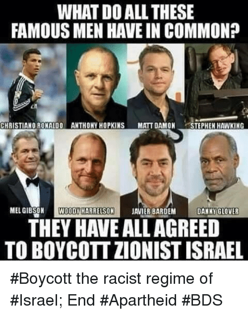 Anthony Hopkins, Matt Damon, and Memes: WHAT DOALL THESE  FAMOUS MEN HAVE IN COMMON?  CHRISTIANO RONALDO ANTHONY HOPKINS  MATT DAMON  TEPHEH HAWKING  MEL GIBSON  WOODY HARRELSON  JAVIER BARDEM  DANNY GLOVER  THEY HAVE ALLAGREED  TOBOYCOTTZIONIST ISRAEL #Boycott the racist regime of #Israel; End #Apartheid  #BDS