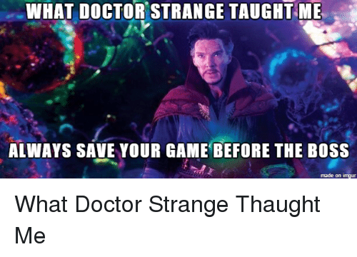 Funny, Boss, and Saved: WHAT DOCTOR STRANGE TAUGHT ME  ALWAYS SAVE YOUR GAME BEFORE THE BOSS  made on imgur What Doctor Strange Thaught Me