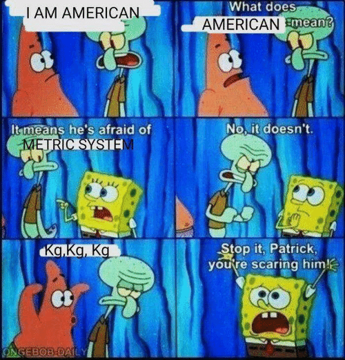 American, What Does, and Metric: What does  I AM AMERICAN  AMERICANmean?  No it doesn't.  It means he's afraid of  METRIC SYSTE  Stop it, Patrick  you're scaring him!  Ka.Ka, Ka  ONGEBOB-DAILY