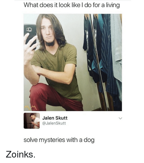 Funny, What Does, and Living: What does it look like l do for a living  Jalen Skutt  @JalenSkutt  solve mysteries with a dog Zoinks.