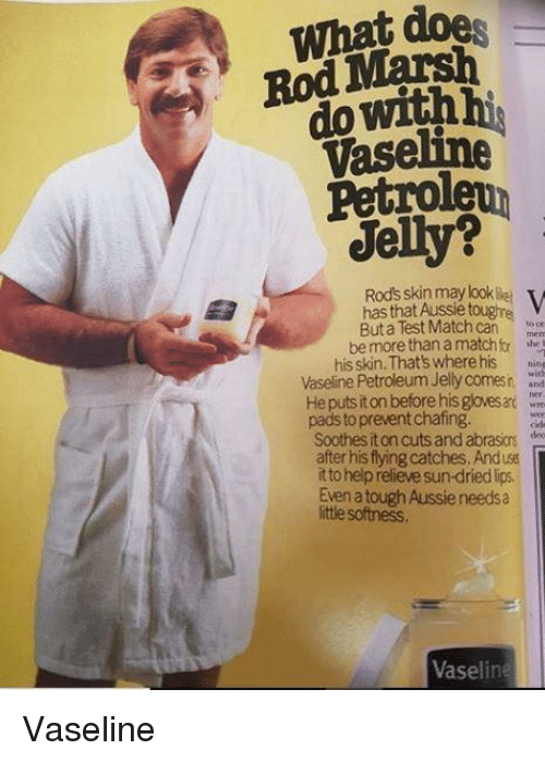 Funny, Help, and Test: What does  Rod Marsh  do withhi  Vaseline  Petroleun  Jelly?  Rods skin may look Bei  has that Aussie toughne V  But a Test Matchcanc  be more than a matchfr  his skin. That's where his ning  Vaseline Petroleum Jelly comesi. Wnd  He puts it on before his gloves ar w  pads to prevent chafing.  8  Soothes it on cuts and abrasions des  after his flying catches. And use  t to help relieve sun-dried lips.  Even a tough Aussie needsa  ittle softness.  Vaseline