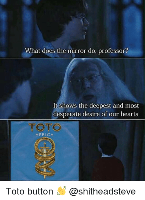 Africa, Desperate, and Hearts: What does the mirror do, professor?  It shows the deepest and most  desperate desire of our hearts  TOTO  AFRICA Toto button 👋 @shitheadsteve