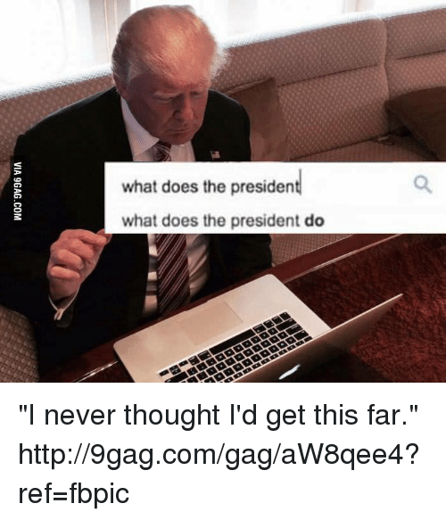"What Does The President Do: what does the president  what does the president do ""I never thought I'd get this far."" http://9gag.com/gag/aW8qee4?ref=fbpic"
