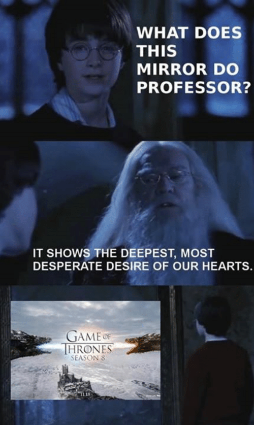 Desperate, Game of Thrones, and Hearts: WHAT DOES  THIS  MIRROR DO  PROFESSOR?  IT SHOWS THE DEEPEST, MOST  DESPERATE DESIRE OF OUR HEARTS.  GAMEoF  THRONES  SEASON 8  18
