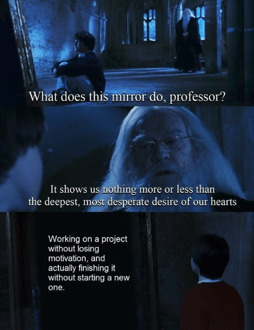 Desperate, Hearts, and Mirror: What does this mirror do, professor?  It shows us nothing  the deepest, most desperate desire of our hearts  more or less than  S  Working on a project  without losing  motivation, and  actually finishing it  without starting a new  one.