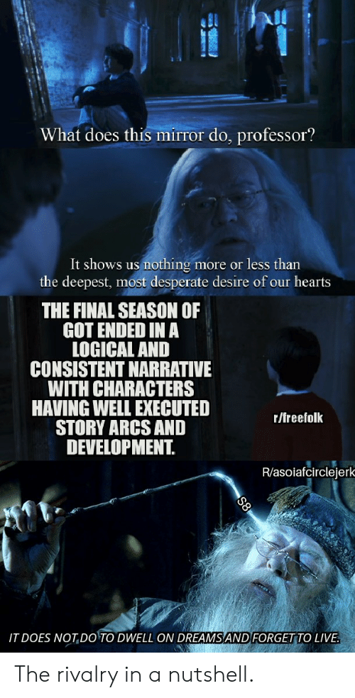 Desperate, Hearts, and Live: What does this mirror do, professor?  It shows us  nothing  the deepest, most desperate desire of our hearts  more or less than  THE FINAL SEASON OF  GOT ENDED IN A  LOGICAL AND  CONSISTENT NARRATIVE  WITH CHARACTERS  HAVING WELL EXECUTED  STORY ARCS AND  DEVELOPMENT.  r/freefolk  R/asolafcirclejerk  IT DOES NOT DO'TO DWELL ON DREAMS AND FORGET TO LIVE. The rivalry in a nutshell.