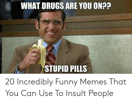 Drugs, Funny, and Memes: WHAT DRUGS ARE YOU ONA?  STUPID PILLS 20 Incredibly Funny Memes That You Can Use To Insult People