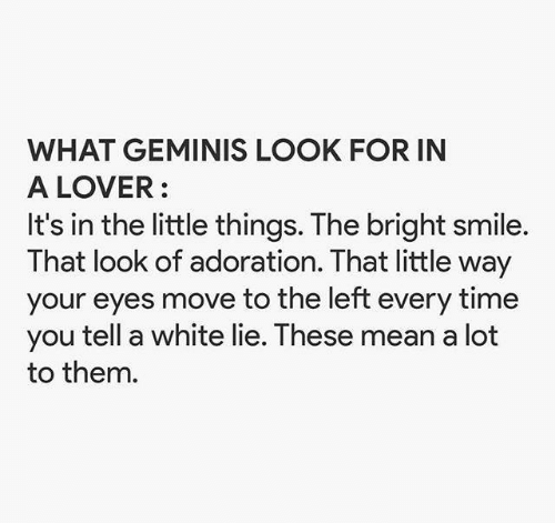 geminis: WHAT GEMINIS LOOK FOR IN  A LOVER  It's in the little things. The bright smile.  That look of adoration. That little way  your eyes move to the left every time  you tell a white lie. These mean a lot  to them.