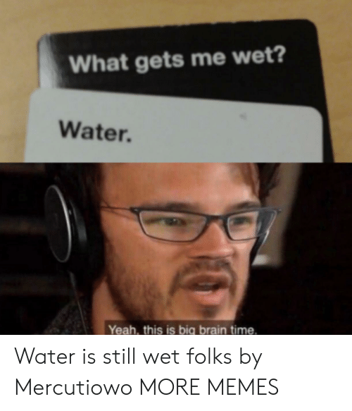 Dank, Memes, and Target: What gets me wet?  Water.  Yeah, this is big brain time. Water is still wet folks by Mercutiowo MORE MEMES