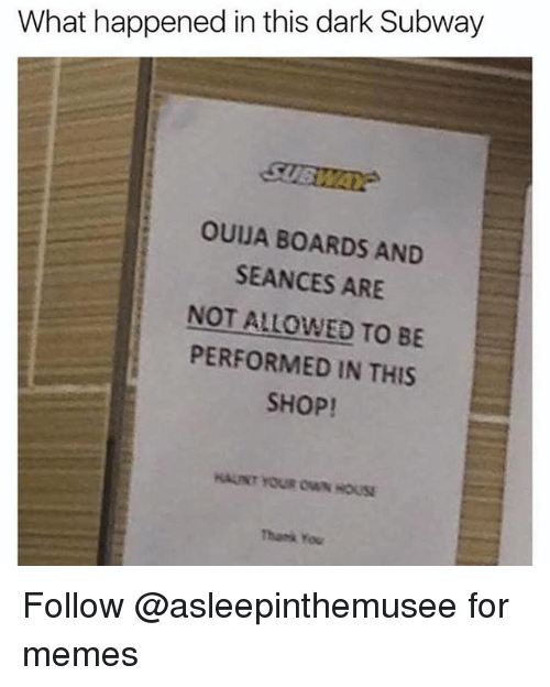 Memes, Subway, and Yo: What happened in this dark Subway  SUSWA  OUJA BOARDS AND  SEANCES ARE  NOT ALLOWED TO BE  PERFORMED IN THIS  SHOP!  AUNT YOUR ON HOUSE  Thark Yo Follow @asleepinthemusee for memes