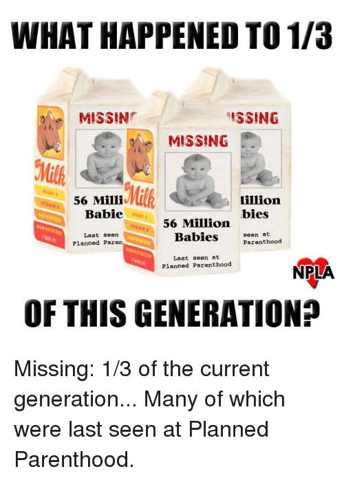 Million Babies: WHAT HAPPENED TO 1/3  ISSING  MISSIN  MISSING  56 Milliv  Lillion  Babie  bies  56 Million  Babies  seen at  Parenthood  Last seen  Planned Paren  Last seen at  Planned Parenthood  NPLA  OF THIS GENERATION? Missing: 1/3 of the current generation... Many of which were last seen at Planned Parenthood.