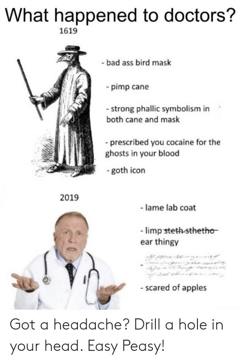 cane: What happened to doctors?  1619  bad ass bird mask  pimp cane  - strong phallic symbolism in  both cane and mask  prescribed you cocaine for the  ghosts in your blood  goth icon  2019  - lame lab coat  limp steth-sthetho  ear thingy  - scared of apples Got a headache? Drill a hole in your head. Easy Peasy!