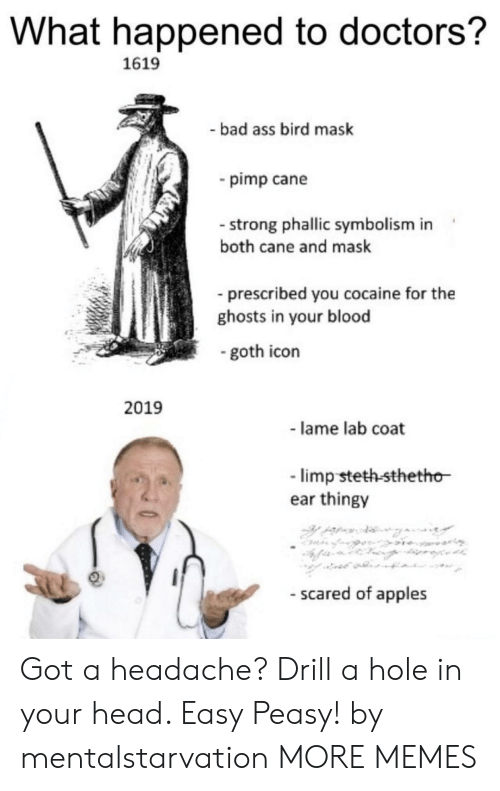 cane: What happened to doctors?  1619  bad ass bird mask  pimp cane  - strong phallic symbolism in  both cane and mask  prescribed you cocaine for the  ghosts in your blood  goth icon  2019  - lame lab coat  limp steth-sthetho  ear thingy  - scared of apples Got a headache? Drill a hole in your head. Easy Peasy! by mentalstarvation MORE MEMES