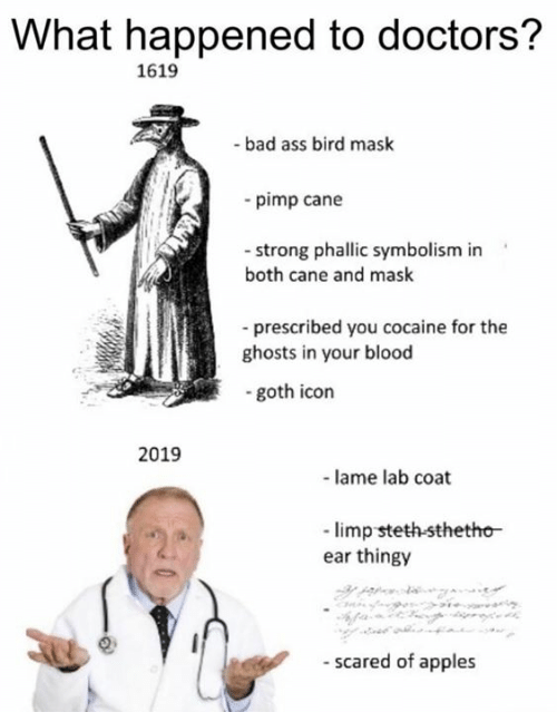 cane: What happened to doctors?  1619  -bad ass bird mask  -pimp cane  - strong phallic symbolism in  both cane and mask  prescribed you cocaine for the  ghosts in your blood  goth icon  2019  -lame lab coat  limp steth-sthetho  ear thingy  - scared of apples