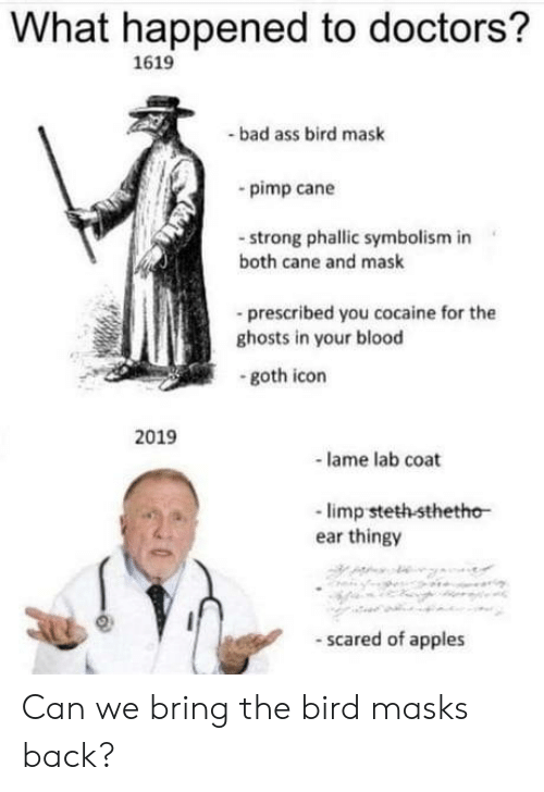 cane: What happened to doctors?  1619  bad ass bird mask  pimp cane  -strong phallic symbolism in  both cane and mask  -prescribed you cocaine for the  ghosts in your blood  goth icon  2019  lame lab coat  -limp steth sthetho  ear thingy  scared of apples Can we bring the bird masks back?