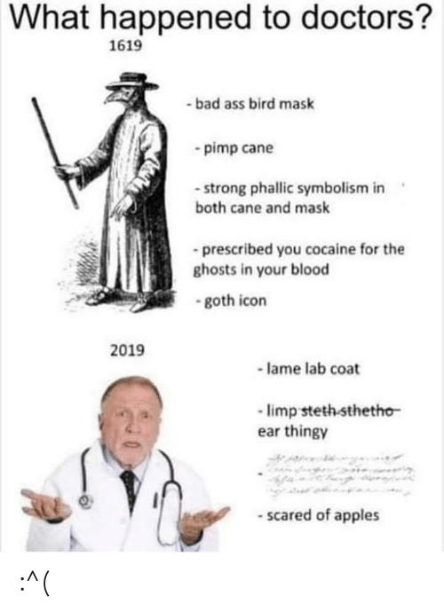 cane: What happened to doctors?  1619  -bad ass bird mask  pimp cane  - strong phallic symbolism in  both cane and mask  prescribed you cocaine for the  ghosts in your blood  -goth icon  2019  lame lab coat  limp steth sthetho  ear thingy  -scared of apples :^(