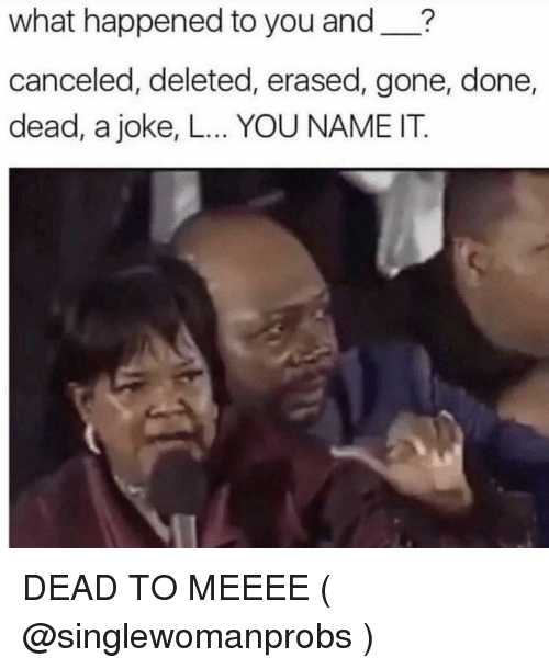 Girl Memes, Gone, and Name: what happened to you and__?  canceled, deleted, erased, gone, done,  dead, a joke, L... YOU NAME IT. DEAD TO MEEEE ( @singlewomanprobs )
