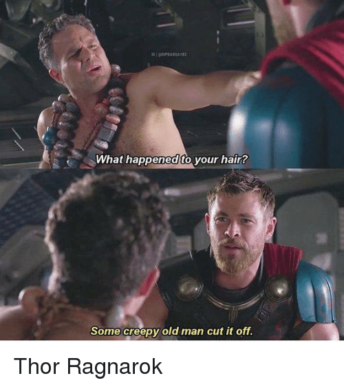 Creepy, Memes, and Old Man: What happened to your hair?  Some creepy old man cut it off. Thor Ragnarok