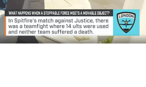 Death, Justice, and London: WHAT HAPPENS WHEN A STOPPABLE FORCE MEETS A MOVABLE OBJECT?  LONDON  In Spitfire's match against Justice, there  was a teamfight where 14 ults were used  and neither team suffered a death.