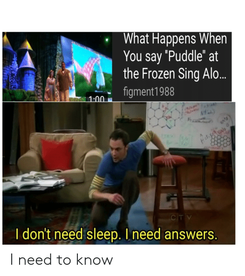 """Frozen, Dank Memes, and Sleep: What Happens When  You say """"Puddle"""" at  the Frozen Sing Alo...  figment1988  1:00  CIT V  I don't need sleep. I need answers. I need to know"""