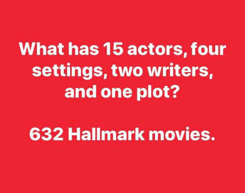 And One: What has 15 actors, four  settings, two writers,  and one plot?  632 Hallmark movies.